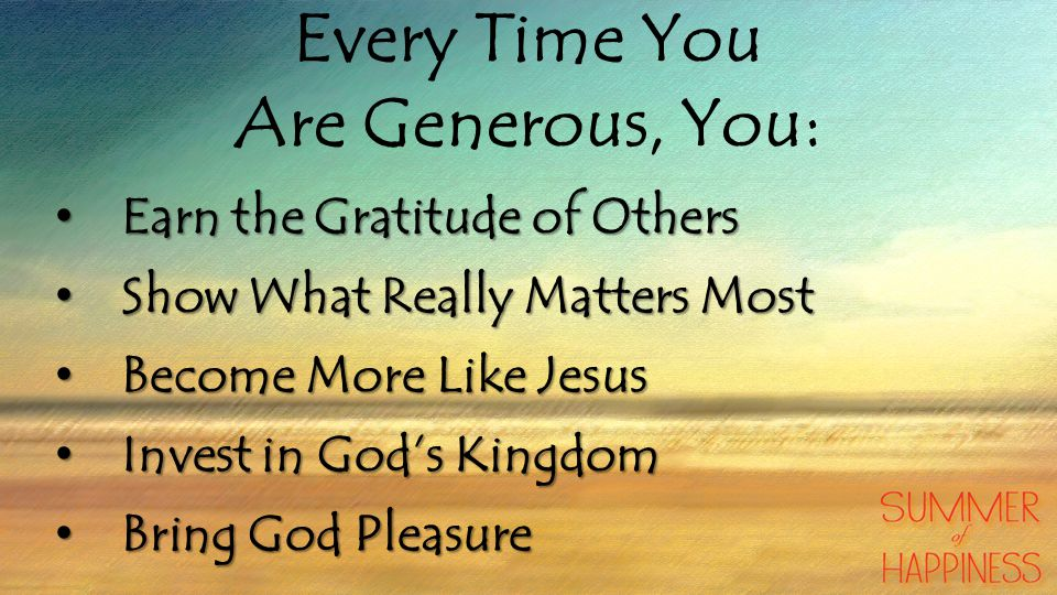 Every Time You Are Generous, You: Earn the Gratitude of Others Earn the Gratitude of Others Show What Really Matters Most Show What Really Matters Most Become More Like Jesus Become More Like Jesus Invest in God's Kingdom Invest in God's Kingdom Bring God Pleasure Bring God Pleasure