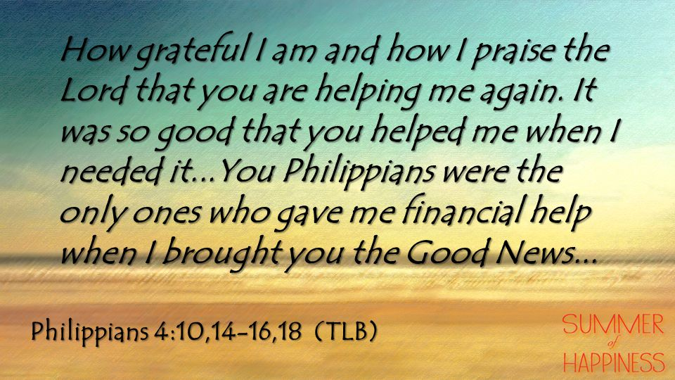 Philippians 4:10,14-16,18 (TLB) How grateful I am and how I praise the Lord that you are helping me again.