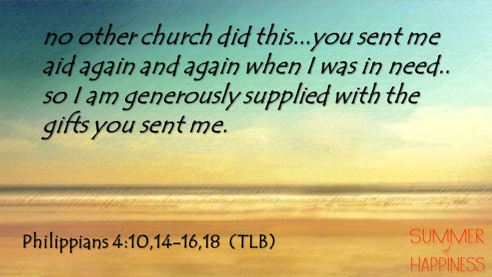 Philippians 4:10,14-16,18 (TLB) no other church did this...you sent me aid again and again when I was in need..