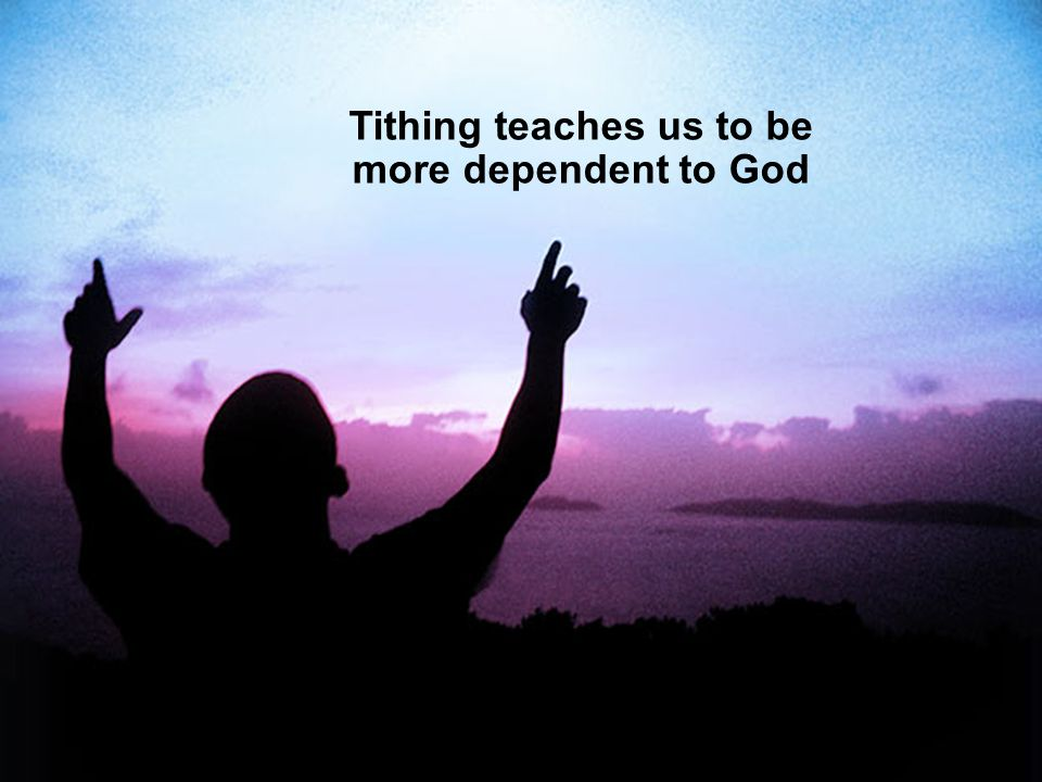 Tithing teaches us to be more dependent to God