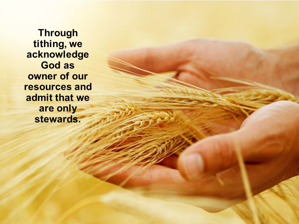 Through tithing, we acknowledge God as owner of our resources and admit that we are only stewards.