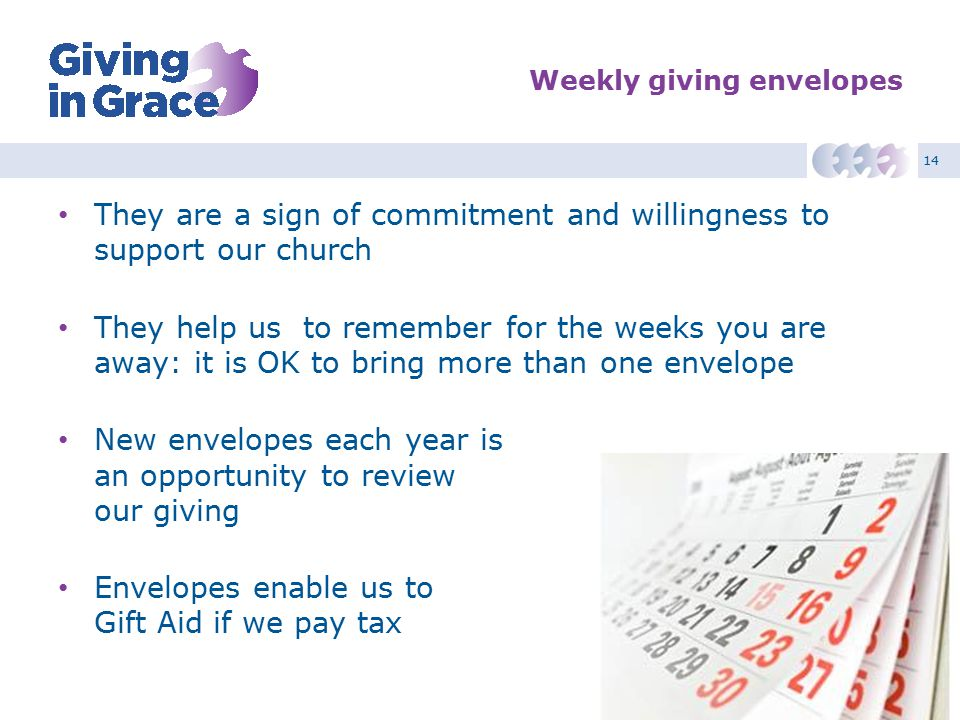 14 Weekly giving envelopes They are a sign of commitment and willingness to support our church They help us to remember for the weeks you are away: it is OK to bring more than one envelope New envelopes each year is an opportunity to review our giving Envelopes enable us to Gift Aid if we pay tax