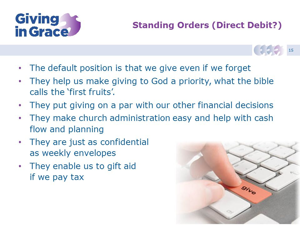 15 Standing Orders (Direct Debit ) The default position is that we give even if we forget They help us make giving to God a priority, what the bible calls the 'first fruits'.