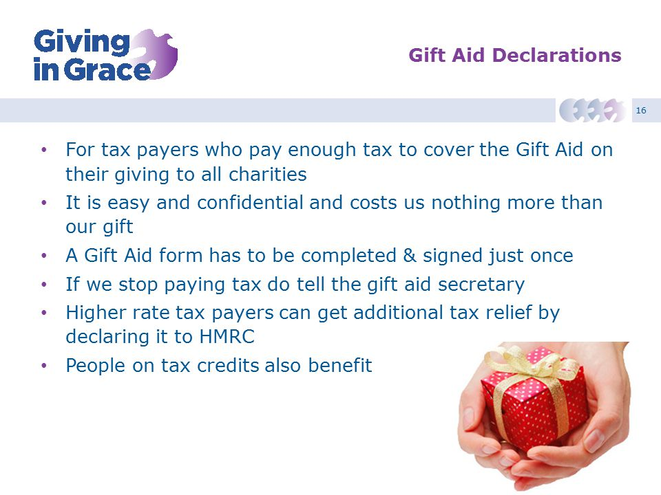 16 Gift Aid Declarations For tax payers who pay enough tax to cover the Gift Aid on their giving to all charities It is easy and confidential and costs us nothing more than our gift A Gift Aid form has to be completed & signed just once If we stop paying tax do tell the gift aid secretary Higher rate tax payers can get additional tax relief by declaring it to HMRC People on tax credits also benefit