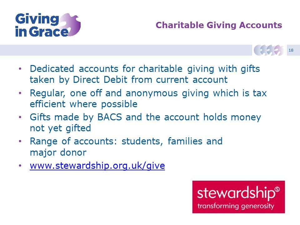 18 Charitable Giving Accounts Dedicated accounts for charitable giving with gifts taken by Direct Debit from current account Regular, one off and anon