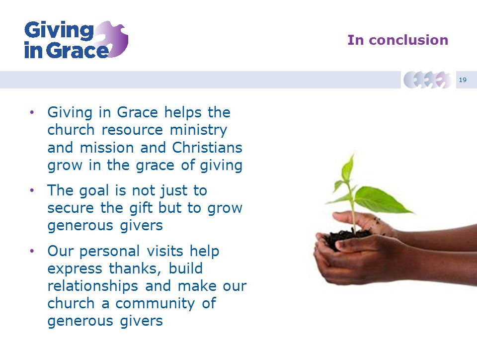 19 In conclusion Giving in Grace helps the church resource ministry and mission and Christians grow in the grace of giving The goal is not just to sec