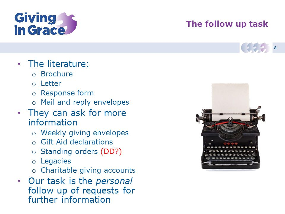 8 The follow up task The literature: o Brochure o Letter o Response form o Mail and reply envelopes They can ask for more information o Weekly giving envelopes o Gift Aid declarations o Standing orders (DD ) o Legacies o Charitable giving accounts Our task is the personal follow up of requests for further information