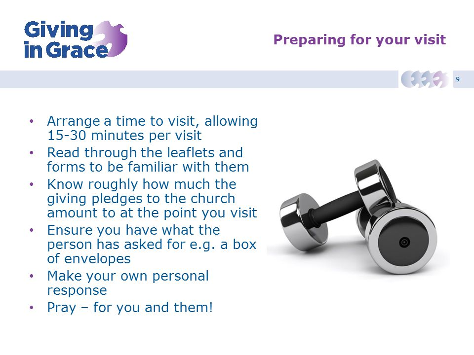 9 Preparing for your visit Arrange a time to visit, allowing minutes per visit Read through the leaflets and forms to be familiar with them Know roughly how much the giving pledges to the church amount to at the point you visit Ensure you have what the person has asked for e.g.