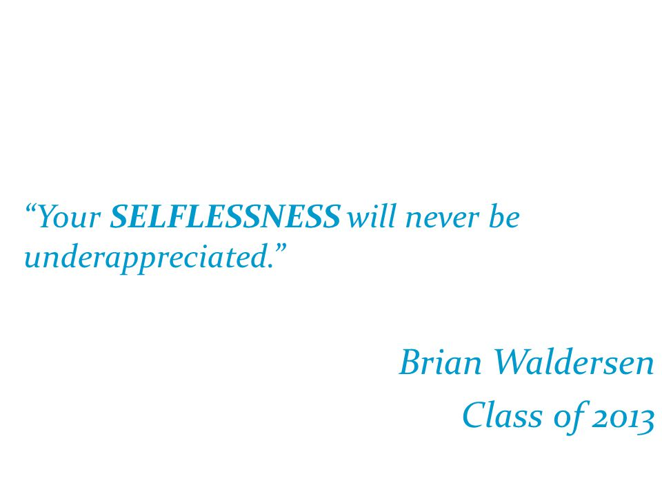 """""""Your SELFLESSNESS will never be underappreciated."""" Brian Waldersen Class of 2013"""