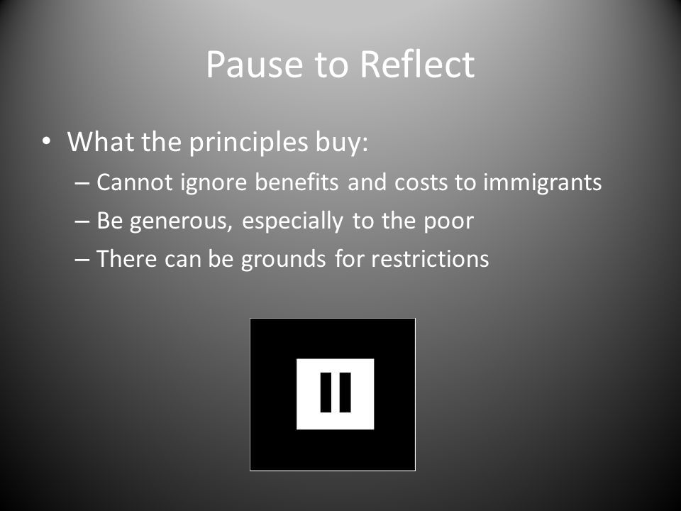 Pause to Reflect What the principles buy: – Cannot ignore benefits and costs to immigrants – Be generous, especially to the poor – There can be grounds for restrictions