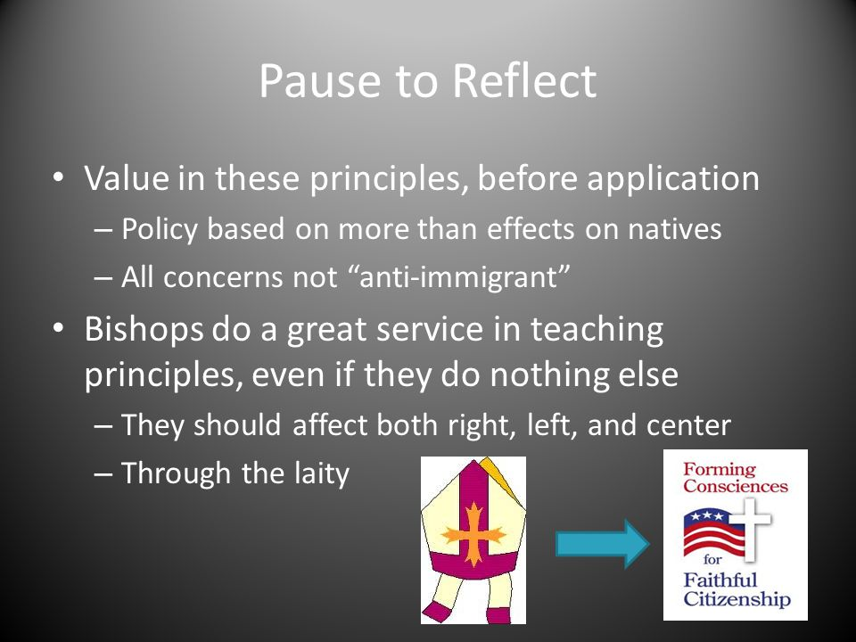Pause to Reflect Value in these principles, before application – Policy based on more than effects on natives – All concerns not anti-immigrant Bishops do a great service in teaching principles, even if they do nothing else – They should affect both right, left, and center – Through the laity
