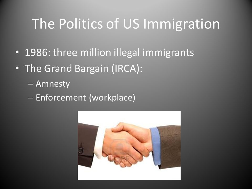 The Politics of US Immigration 1986: three million illegal immigrants The Grand Bargain (IRCA): – Amnesty – Enforcement (workplace)