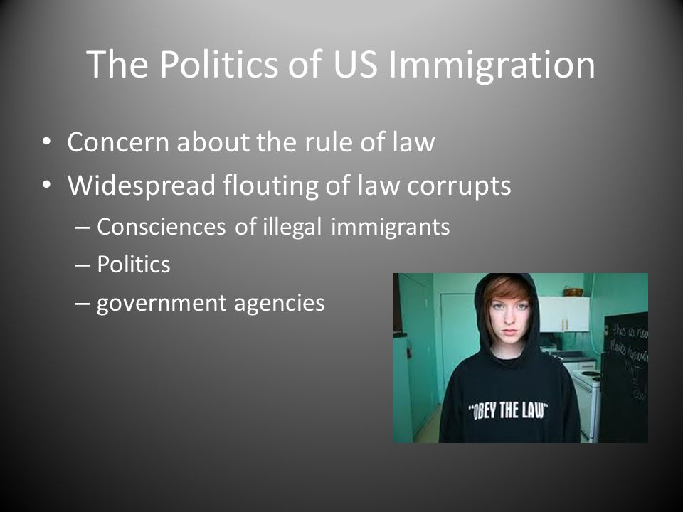 The Politics of US Immigration Concern about the rule of law Widespread flouting of law corrupts – Consciences of illegal immigrants – Politics – government agencies