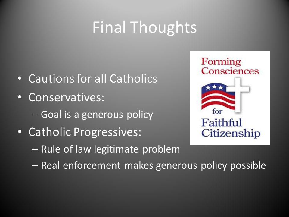 Final Thoughts Cautions for all Catholics Conservatives: – Goal is a generous policy Catholic Progressives: – Rule of law legitimate problem – Real enforcement makes generous policy possible