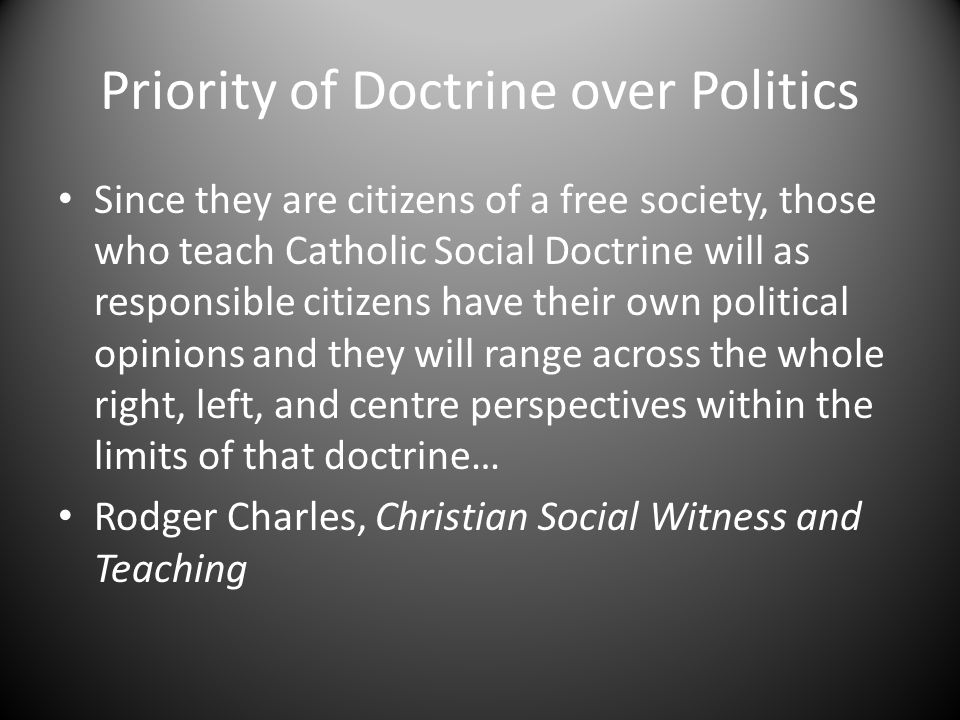 Priority of Doctrine over Politics Since they are citizens of a free society, those who teach Catholic Social Doctrine will as responsible citizens have their own political opinions and they will range across the whole right, left, and centre perspectives within the limits of that doctrine… Rodger Charles, Christian Social Witness and Teaching