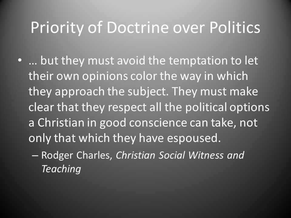 Priority of Doctrine over Politics … but they must avoid the temptation to let their own opinions color the way in which they approach the subject.