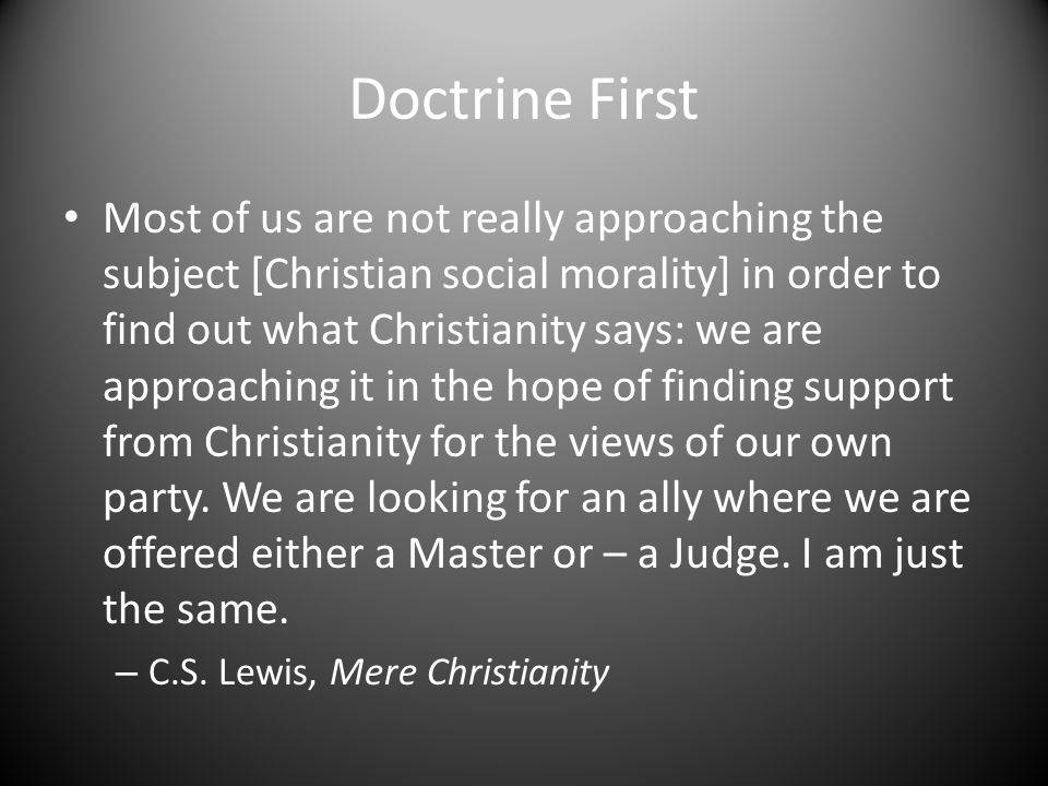 Doctrine First Most of us are not really approaching the subject [Christian social morality] in order to find out what Christianity says: we are approaching it in the hope of finding support from Christianity for the views of our own party.