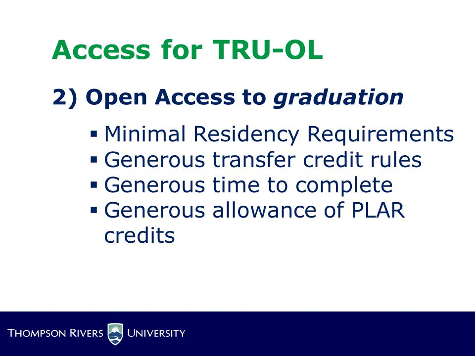  Minimal Residency Requirements  Generous transfer credit rules  Generous time to complete  Generous allowance of PLAR credits Access for TRU-OL 2) Open Access to graduation