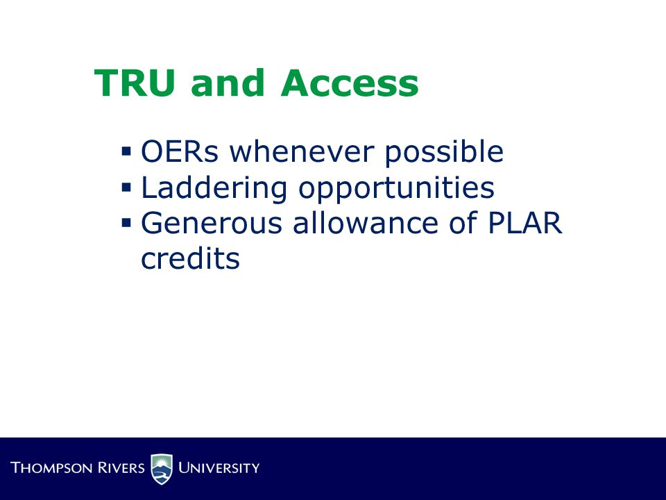 TRU and Access  OERs whenever possible  Laddering opportunities  Generous allowance of PLAR credits