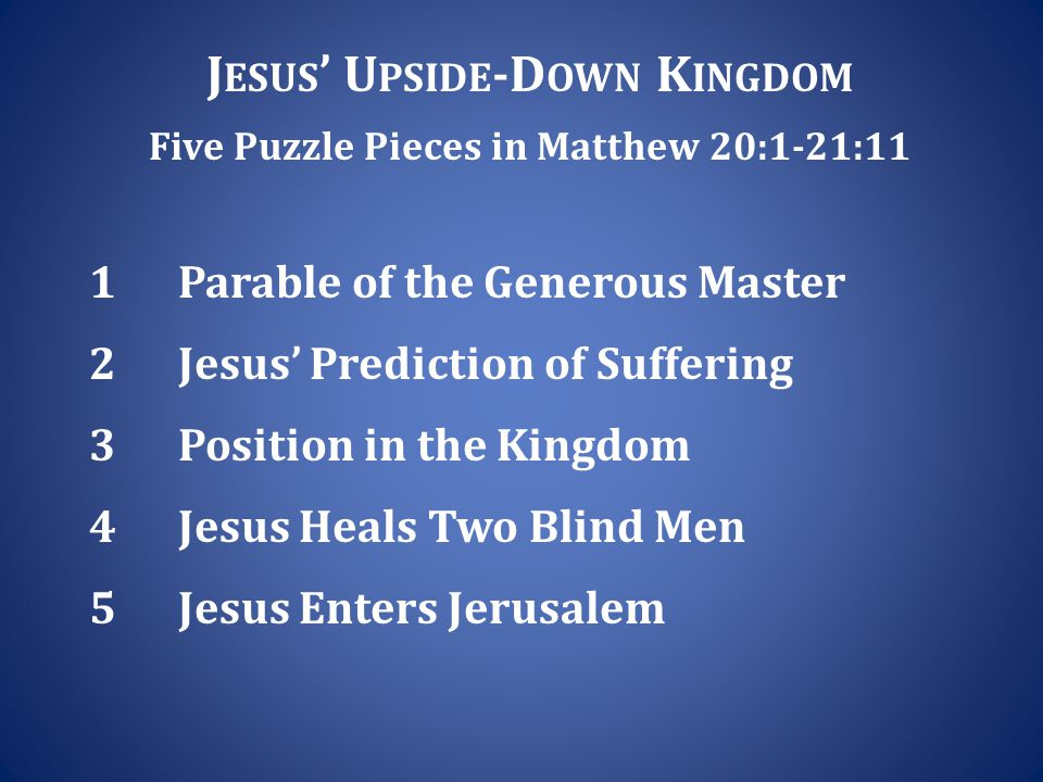 J ESUS ' U PSIDE -D OWN K INGDOM Five Puzzle Pieces in Matthew 20:1-21:11 1 Parable of the Generous Master 2 Jesus' Prediction of Suffering 3 Position in the Kingdom 4 Jesus Heals Two Blind Men 5 Jesus Enters Jerusalem
