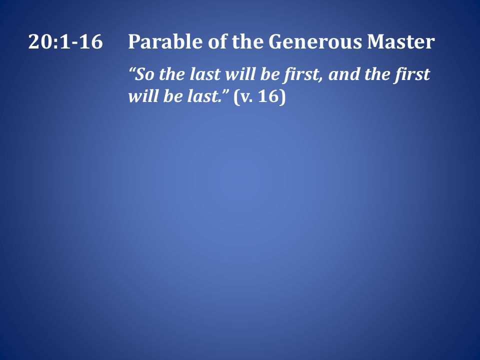 20:1-16Parable of the Generous Master So the last will be first, and the first will be last. (v.