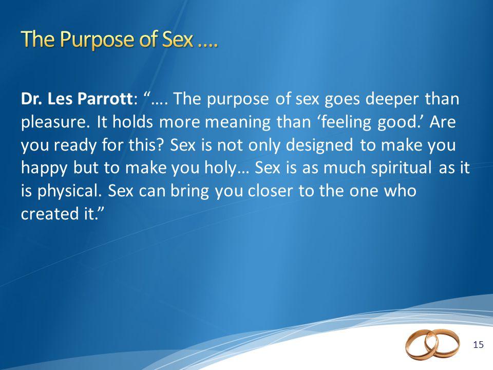 15 Dr. Les Parrott: …. The purpose of sex goes deeper than pleasure.