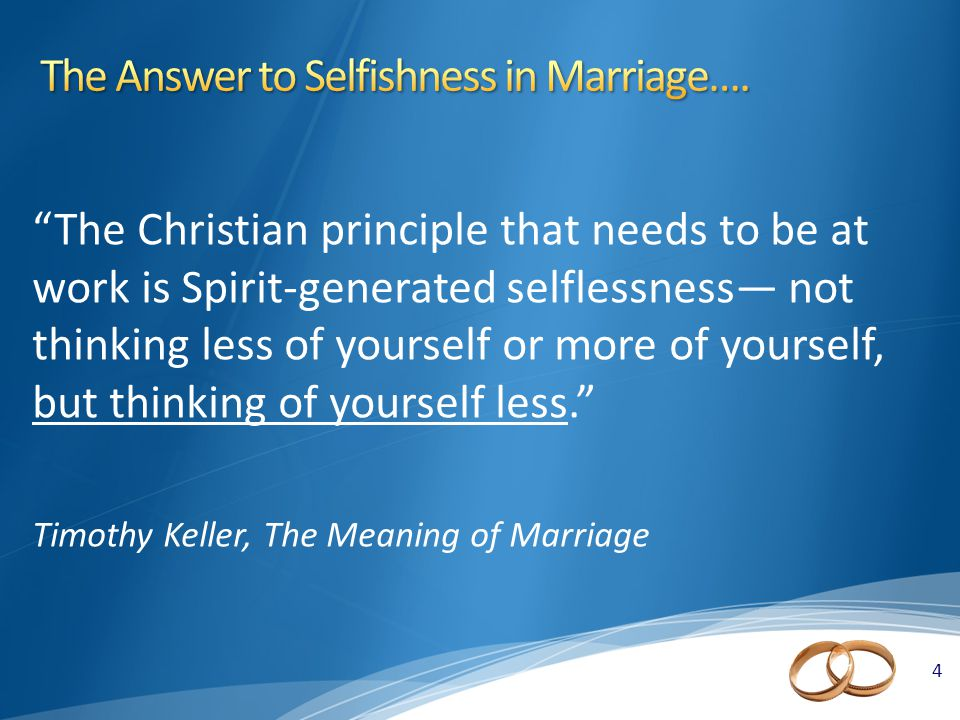 4 4 The Christian principle that needs to be at work is Spirit-generated selflessness— not thinking less of yourself or more of yourself, but thinking of yourself less. Timothy Keller, The Meaning of Marriage
