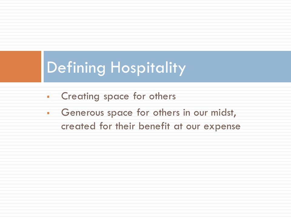  Creating space for others  Generous space for others in our midst, created for their benefit at our expense Defining Hospitality