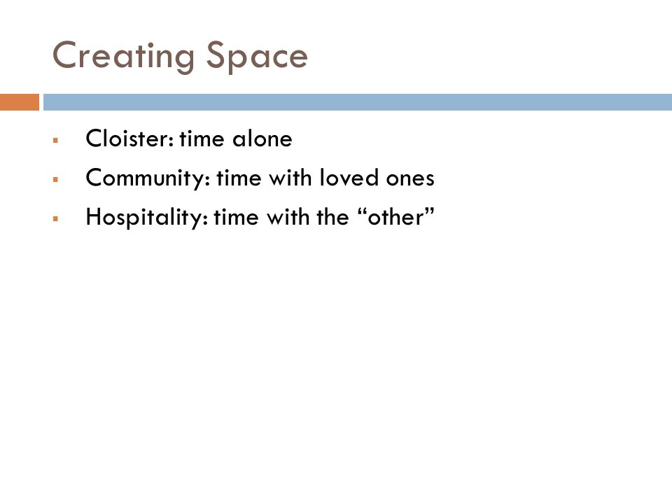 Creating Space  Cloister: time alone  Community: time with loved ones  Hospitality: time with the other