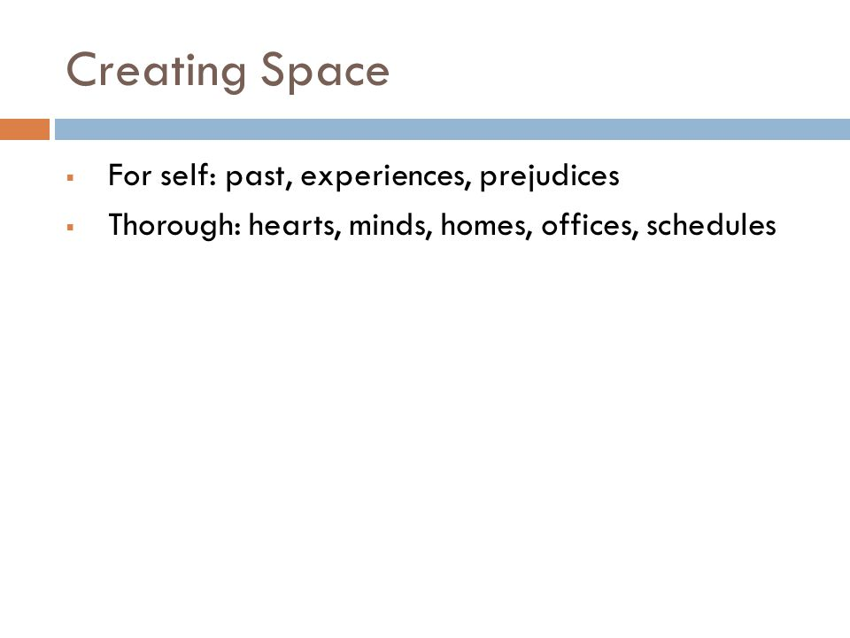Creating Space  For self: past, experiences, prejudices  Thorough: hearts, minds, homes, offices, schedules