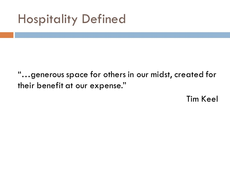 Hospitality Defined …generous space for others in our midst, created for their benefit at our expense. Tim Keel