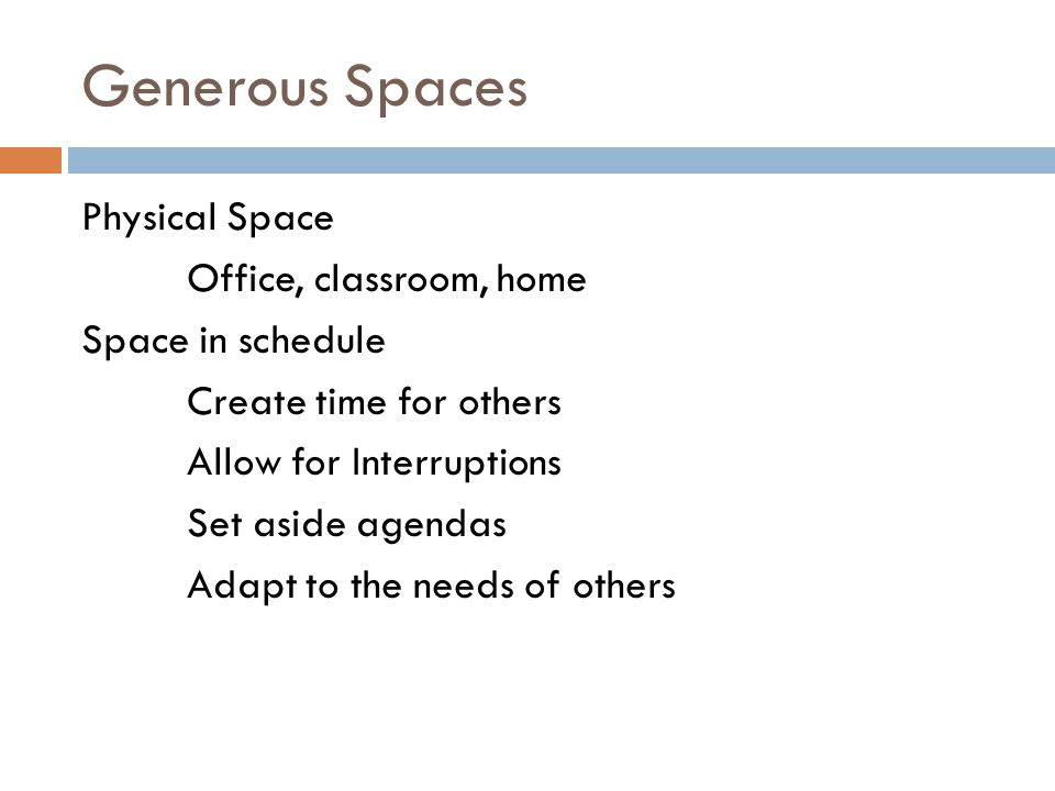 Generous Spaces Physical Space Office, classroom, home Space in schedule Create time for others Allow for Interruptions Set aside agendas Adapt to the needs of others