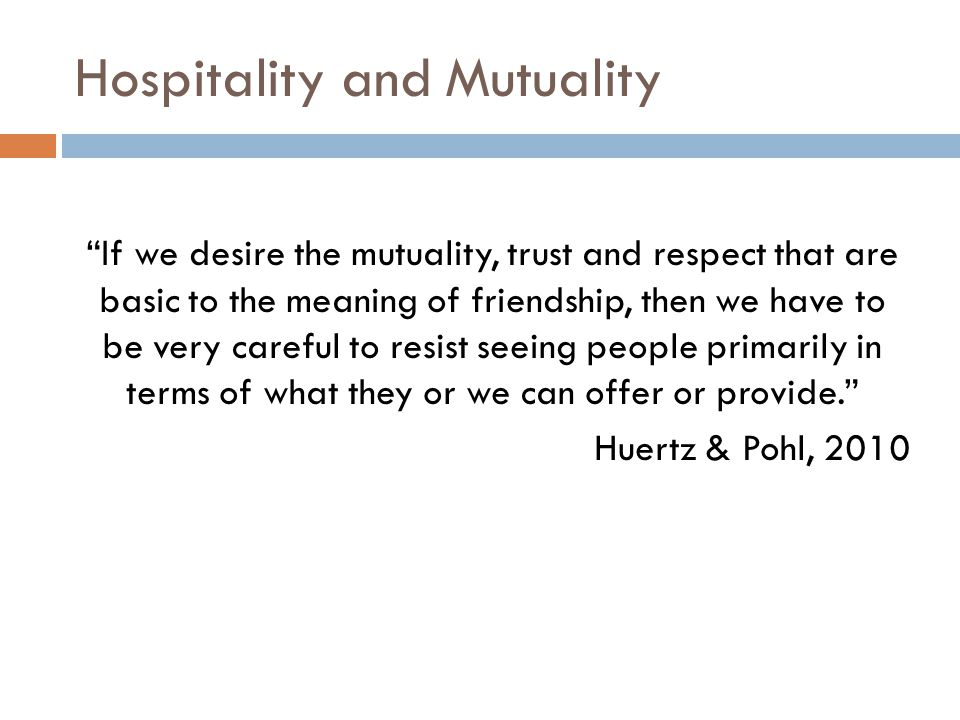 Hospitality and Mutuality If we desire the mutuality, trust and respect that are basic to the meaning of friendship, then we have to be very careful to resist seeing people primarily in terms of what they or we can offer or provide. Huertz & Pohl, 2010
