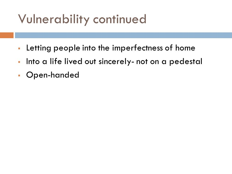 Vulnerability continued  Letting people into the imperfectness of home  Into a life lived out sincerely- not on a pedestal  Open-handed