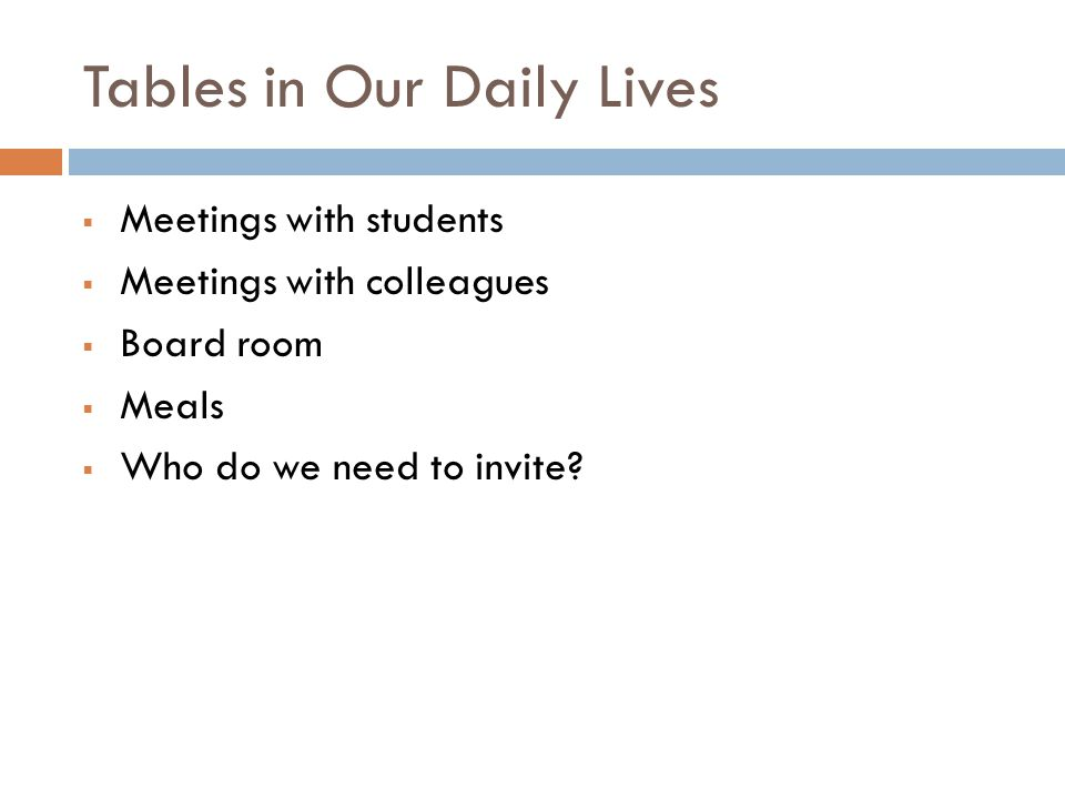 Tables in Our Daily Lives  Meetings with students  Meetings with colleagues  Board room  Meals  Who do we need to invite
