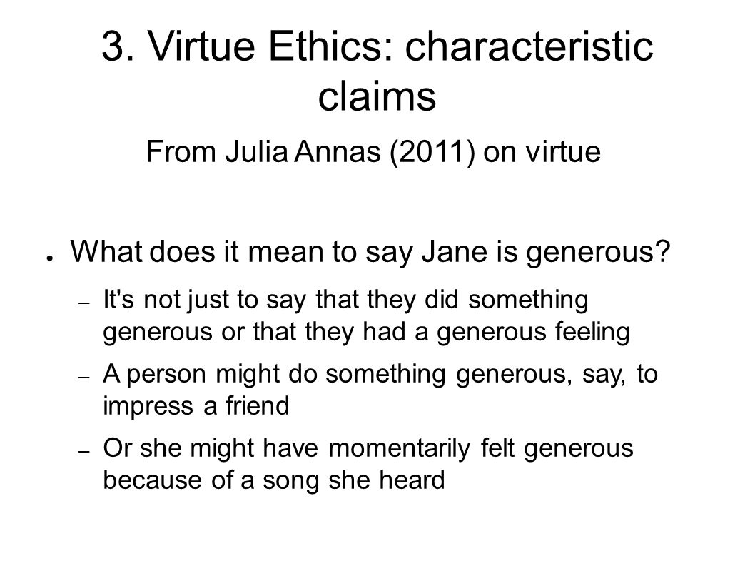 3. Virtue Ethics: characteristic claims From Julia Annas (2011) on virtue ● What does it mean to say Jane is generous? – It's not just to say that the