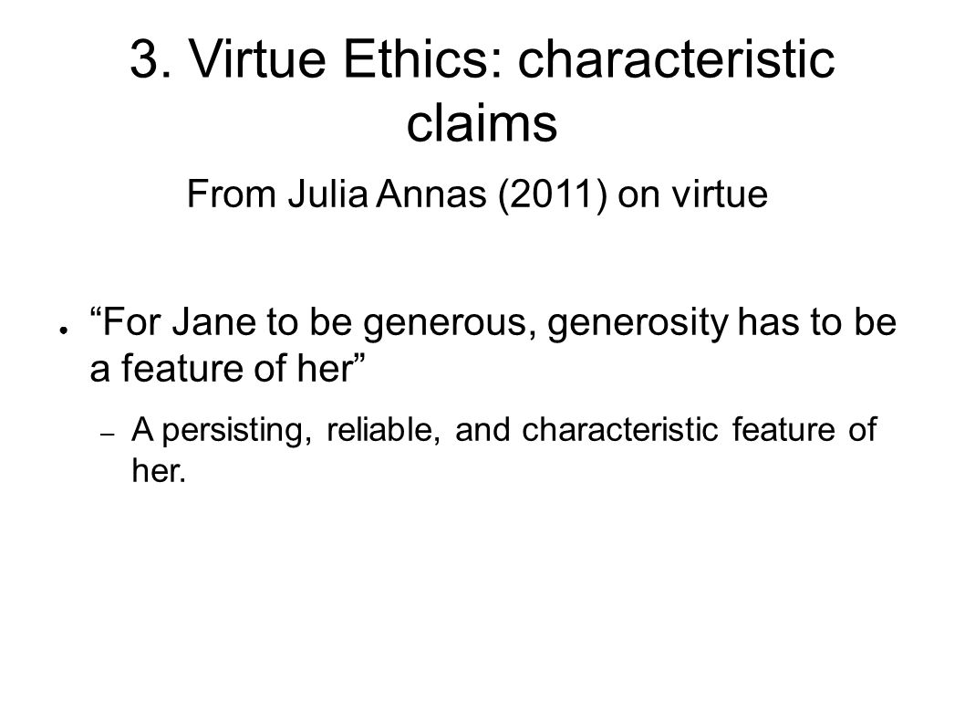 "3. Virtue Ethics: characteristic claims From Julia Annas (2011) on virtue ● ""For Jane to be generous, generosity has to be a feature of her"" – A persi"