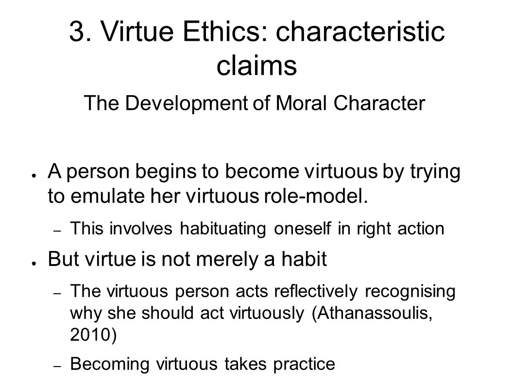 3. Virtue Ethics: characteristic claims The Development of Moral Character ● A person begins to become virtuous by trying to emulate her virtuous role