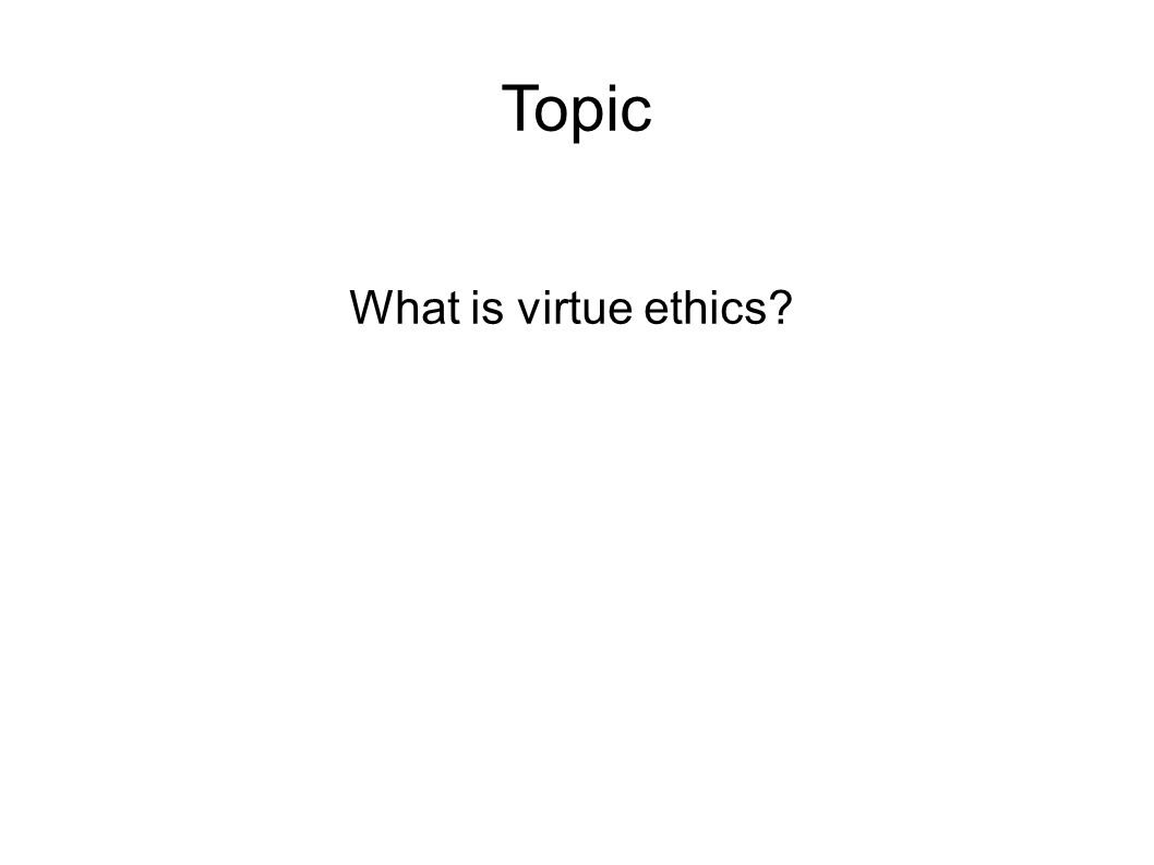Topic What is virtue ethics?