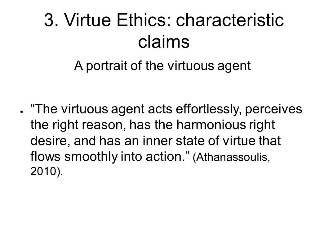 "3. Virtue Ethics: characteristic claims A portrait of the virtuous agent ● ""The virtuous agent acts effortlessly, perceives the right reason, has the"