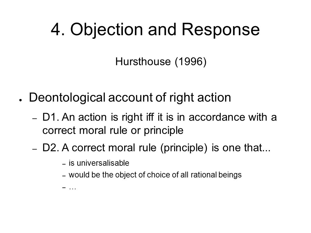 4. Objection and Response Hursthouse (1996) ● Deontological account of right action – D1. An action is right iff it is in accordance with a correct mo