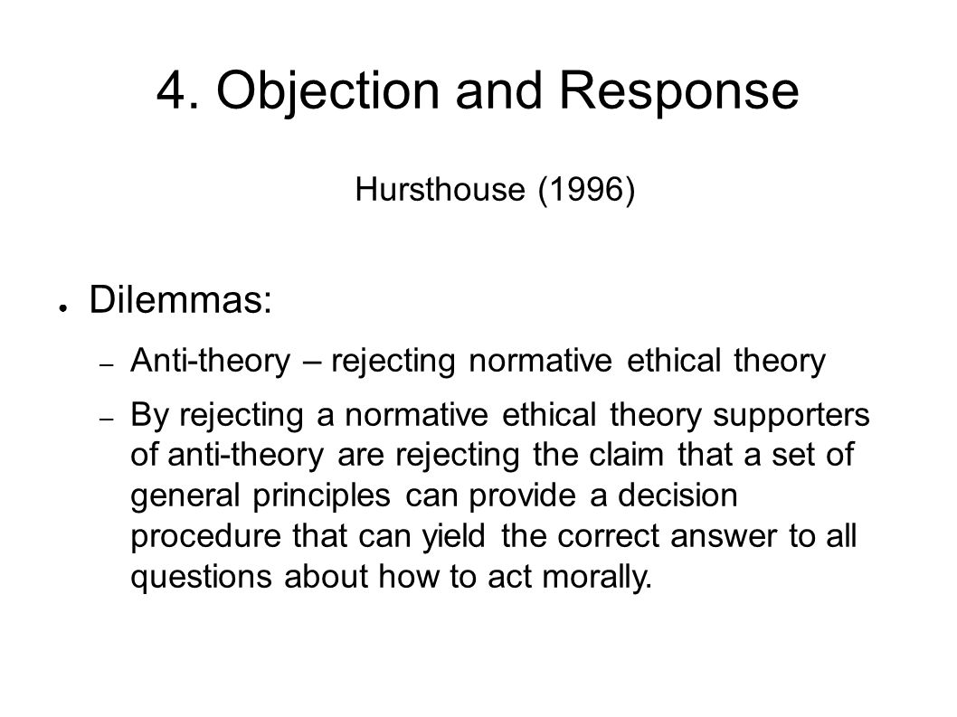 4. Objection and Response Hursthouse (1996) ● Dilemmas: – Anti-theory – rejecting normative ethical theory – By rejecting a normative ethical theory s