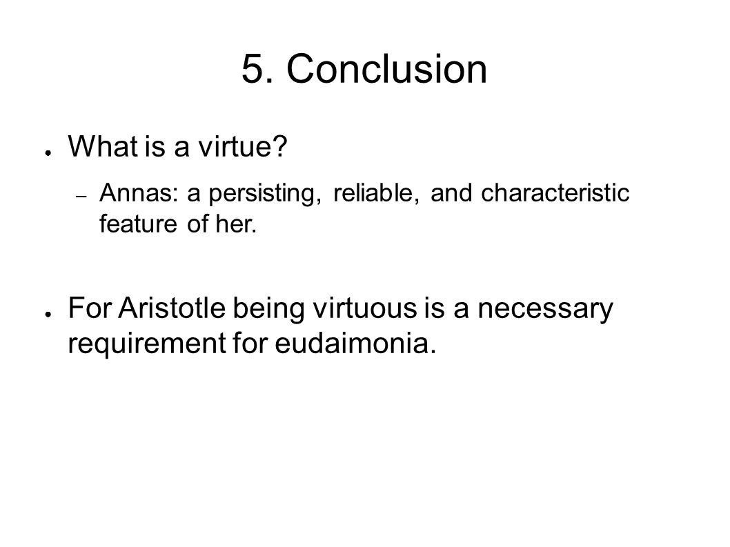 5. Conclusion ● What is a virtue? – Annas: a persisting, reliable, and characteristic feature of her. ● For Aristotle being virtuous is a necessary re