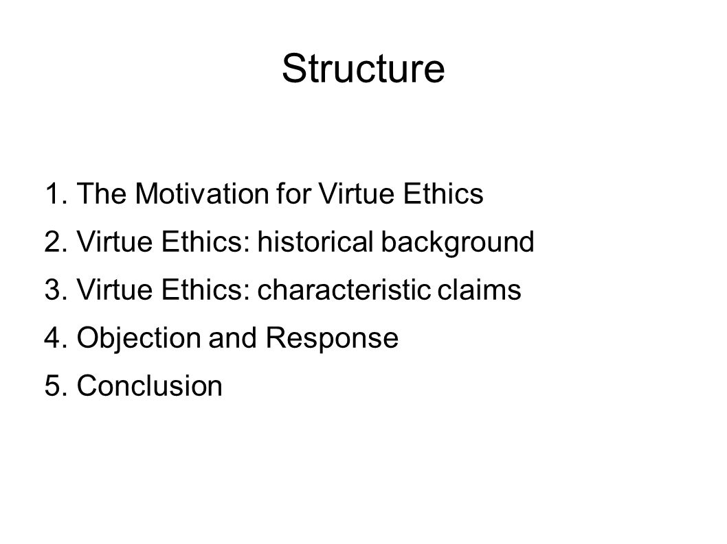 Structure 1. The Motivation for Virtue Ethics 2. Virtue Ethics: historical background 3. Virtue Ethics: characteristic claims 4. Objection and Respons