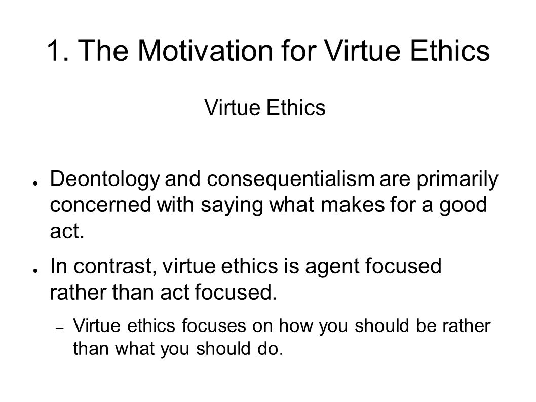 1. The Motivation for Virtue Ethics Virtue Ethics ● Deontology and consequentialism are primarily concerned with saying what makes for a good act. ● I