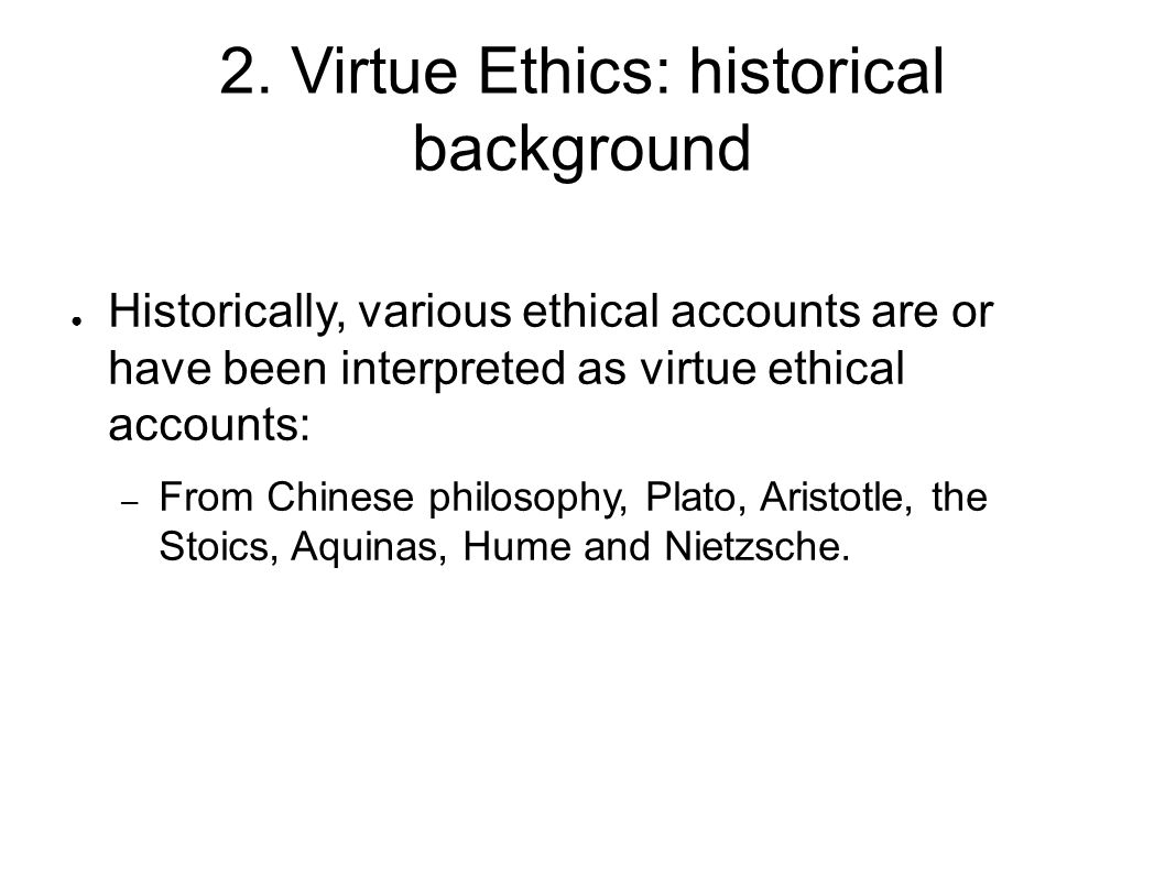 2. Virtue Ethics: historical background ● Historically, various ethical accounts are or have been interpreted as virtue ethical accounts: – From Chine