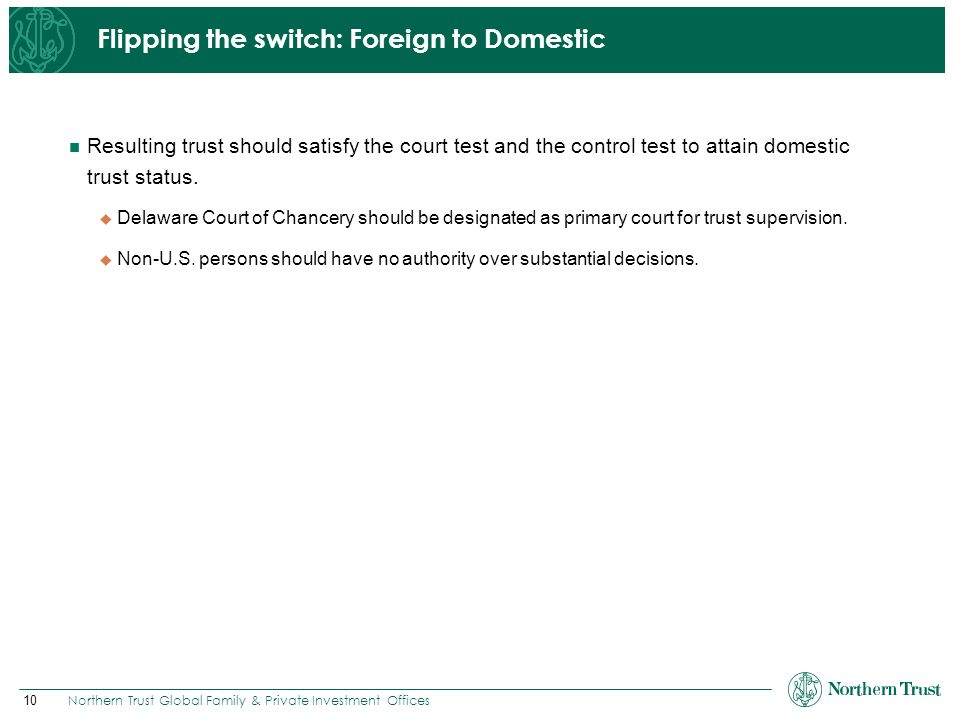10 Northern Trust Global Family & Private Investment Offices Flipping the switch: Foreign to Domestic Resulting trust should satisfy the court test an