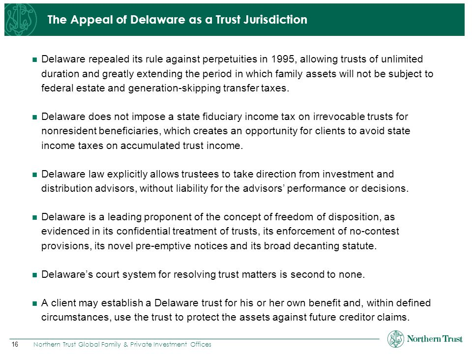 16 Northern Trust Global Family & Private Investment Offices The Appeal of Delaware as a Trust Jurisdiction Delaware repealed its rule against perpetu