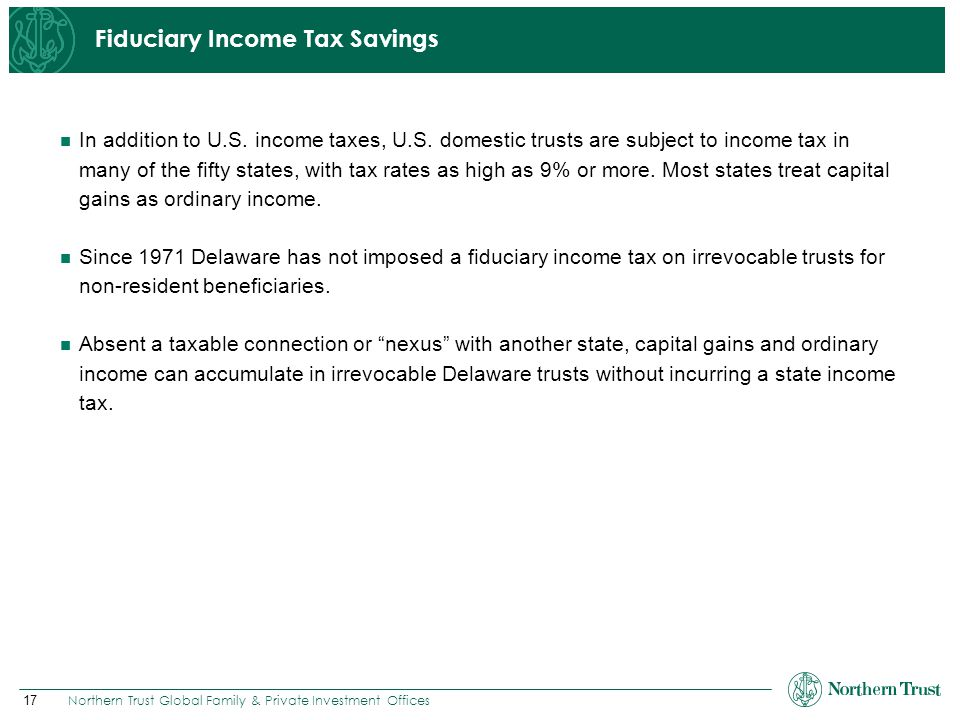 17 Northern Trust Global Family & Private Investment Offices Fiduciary Income Tax Savings In addition to U.S. income taxes, U.S. domestic trusts are s