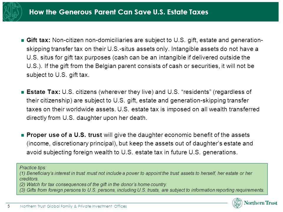 5 Northern Trust Global Family & Private Investment Offices How the Generous Parent Can Save U.S. Estate Taxes Gift tax: Non-citizen non-domiciliaries